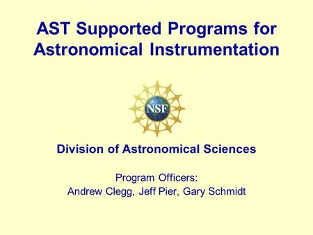 AST Supported Programs for Astronomical Instrumentation Division of Astronomical Sciences Program Officers: Andrew Clegg, Jeff Pier, Gary Schmidt.