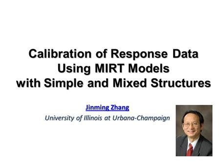 Calibration of Response Data Using MIRT Models with Simple and Mixed Structures Jinming Zhang Jinming Zhang University of Illinois at Urbana-Champaign.
