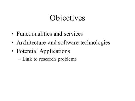 Objectives Functionalities and services Architecture and software technologies Potential Applications –Link to research problems.
