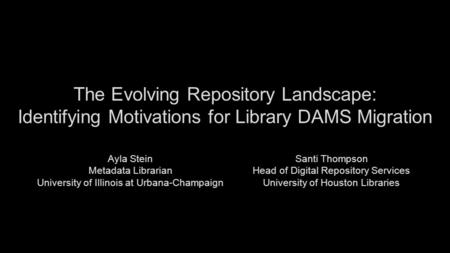 The Evolving Repository Landscape: Identifying Motivations for Library DAMS Migration Ayla Stein Metadata Librarian University of Illinois at Urbana-Champaign.