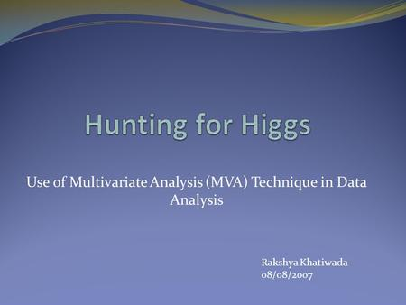 Use of Multivariate Analysis (MVA) Technique in Data Analysis Rakshya Khatiwada 08/08/2007.