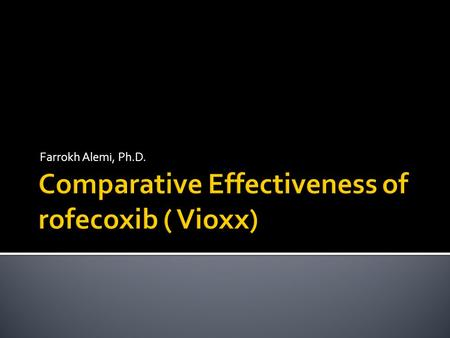 Farrokh Alemi, Ph.D..  Compare effectiveness  Low dose rofecoxib (Vioxx)  High dose rofecoxib (Vioxx)  Celecoxib  Other medication.