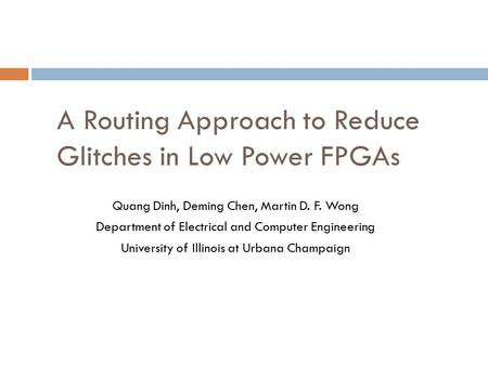 A Routing Approach to Reduce Glitches in Low Power FPGAs Quang Dinh, Deming Chen, Martin D. F. Wong Department of Electrical and Computer Engineering University.