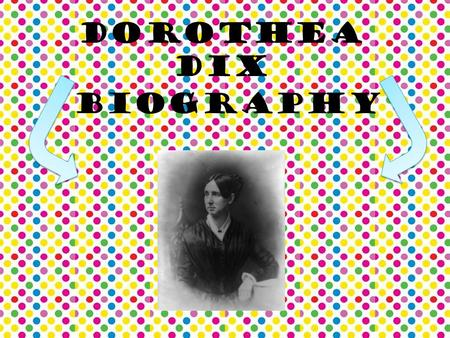 Dorothea Dix Biography. Dorothea Dix was born on April 4, 1802 Born in the town of Hampton in Maine. She was the first child of 3 Her family life can.
