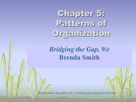 2008 Pearson Education, Inc., Publishing as Longman Publishers Chapter 5: Patterns of Organization Bridging the Gap, 9/e Brenda Smith.