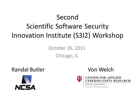 Second Scientific Software Security Innovation Institute (S3I2) Workshop October 26, 2011 Chicago, IL Randal ButlerVon Welch.