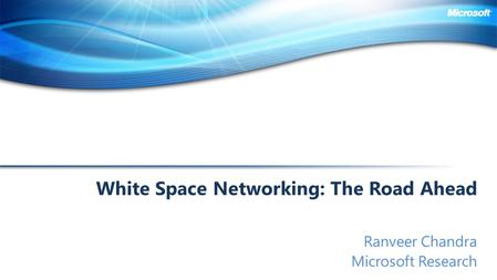 White Space Networking: The Road Ahead Ranveer Chandra Microsoft Research.