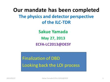 Our mandate has been completed The physics and detector perspective of the ILC-TDR Sakue Yamada May 27, 2013 2013/05/271Sakue Yamada ECFA.