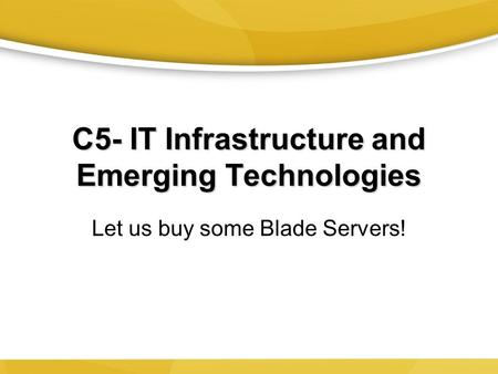 C5- IT Infrastructure and Emerging Technologies Let us buy some Blade Servers!