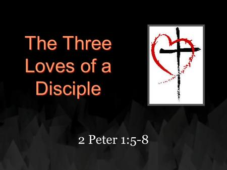 "The Three Loves of a Disciple 2 Peter 1:5-8. ""But also for this very reason, giving all diligence, add to your faith virtue, to virtue knowledge, 6 to."