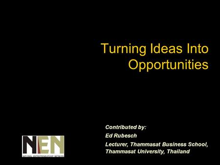Turning Ideas Into Opportunities Contributed by: Ed Rubesch Lecturer, Thammasat Business School, Thammasat University, Thailand.