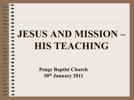 JESUS AND MISSION – HIS TEACHING Penge Baptist Church 30 th January 2011.