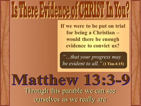 Through this parable we can see ourselves as we really are If we were to be put on trial for being a Christian – would there be enough evidence to convict.