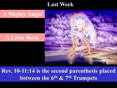 Rev. 10-11:14 is the second parenthesis placed between the 6 th & 7 th Trumpets A Mighty Angel A Little Book Last Week.
