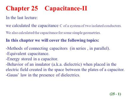 Chapter 25 Capacitance-II In the last lecture: we calculated the capacitance C of a system of two isolated conductors. We also calculated the capacitance.