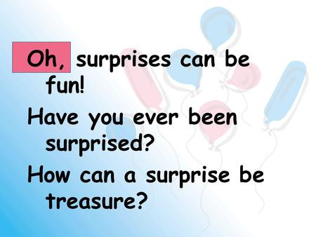 Oh, surprises can be fun! Have you ever been surprised? How can a surprise be treasure?