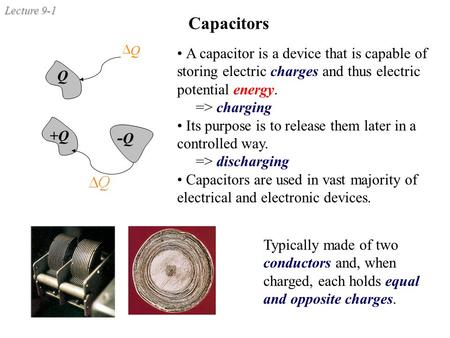 Capacitors Q D A capacitor is a device that is capable of storing electric charges and thus electric potential energy. => charging Its purpose is to release.