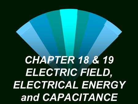 CHAPTER 18 & 19 ELECTRIC FIELD, ELECTRICAL ENERGY and CAPACITANCE.