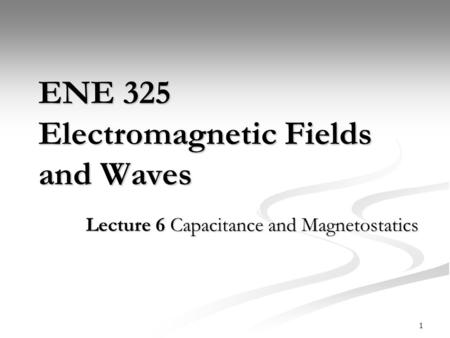 ENE 325 Electromagnetic Fields and Waves Lecture 6 Capacitance and Magnetostatics 1.