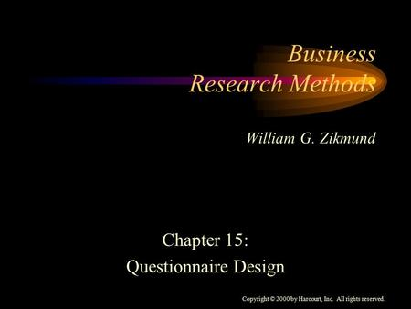 Copyright © 2000 by Harcourt, Inc. All rights reserved. Business Research Methods William G. Zikmund Chapter 15: Questionnaire Design.
