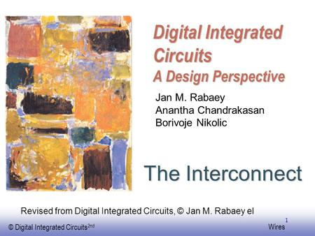 EE141 © Digital Integrated Circuits 2nd Wires 1 Digital Integrated Circuits A Design Perspective The Interconnect Jan M. Rabaey Anantha Chandrakasan Borivoje.