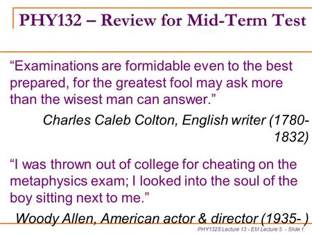 "PHY132S Lecture 13 - EM Lecture 5 - Slide 1 PHY132 – Review for Mid-Term Test ""Examinations are formidable even to the best prepared, for the greatest."