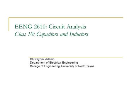 EENG 2610: Circuit Analysis Class 10: Capacitors and Inductors Oluwayomi Adamo Department of Electrical Engineering College of Engineering, University.