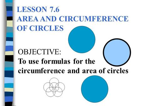 LESSON 7.6 AREA AND CIRCUMFERENCE OF CIRCLES OBJECTIVE: To use formulas for the circumference and area of circles.