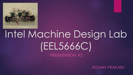 Intel Machine Design Lab (EEL5666C) PRESENTATION #2 ROHAN PRAKASH.
