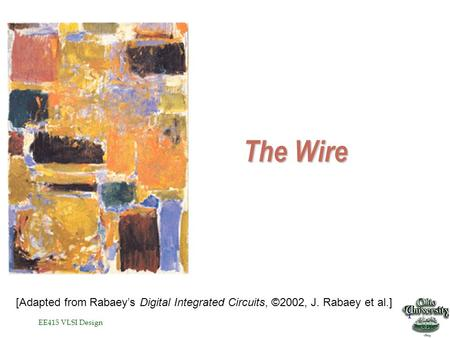 EE415 VLSI Design 1 The Wire [Adapted from Rabaey's Digital Integrated Circuits, ©2002, J. Rabaey et al.]