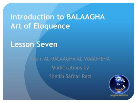 Introduction to BALAAGHA Art of Eloquence Lesson Seven From AL-BALAAGHA AL-WAADHEHA Modifications by Sheikh Safdar Razi.