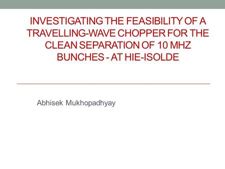 INVESTIGATING THE FEASIBILITY OF A TRAVELLING-WAVE CHOPPER FOR THE CLEAN SEPARATION OF 10 MHZ BUNCHES - AT HIE-ISOLDE Abhisek Mukhopadhyay.