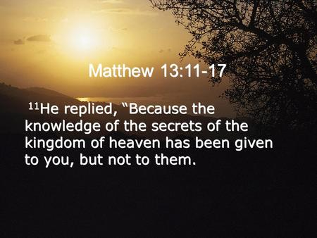 "Matthew 13:11-17 11He replied, ""Because the knowledge of the secrets of the kingdom of heaven has been given to you, but not to them."