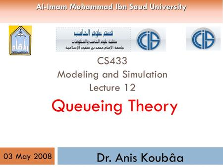CS433 Modeling and Simulation Lecture 12 Queueing Theory Dr. Anis Koubâa 03 May 2008 Al-Imam Mohammad Ibn Saud University.