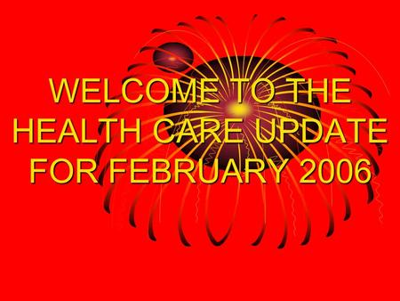 WELCOME TO THE HEALTH CARE UPDATE FOR FEBRUARY 2006.