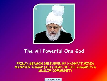 FRIDAY SERMON DELIVERED BY HADHRAT MIRZA MASROOR AHMAD (ABA) HEAD OF THE AHMADIYYA MUSLIM COMMUNITY The All Powerful One God 18 th April 2014.