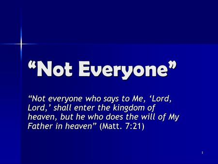 "1 ""Not Everyone"" ""Not everyone who says to Me, 'Lord, Lord,' shall enter the kingdom of heaven, but he who does the will of My Father in heaven"" (Matt."