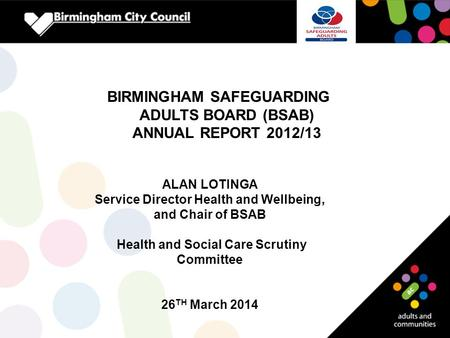 BIRMINGHAM SAFEGUARDING ADULTS BOARD (BSAB) ANNUAL REPORT 2012/13 ALAN LOTINGA Service Director Health and Wellbeing, and Chair of BSAB Health and Social.
