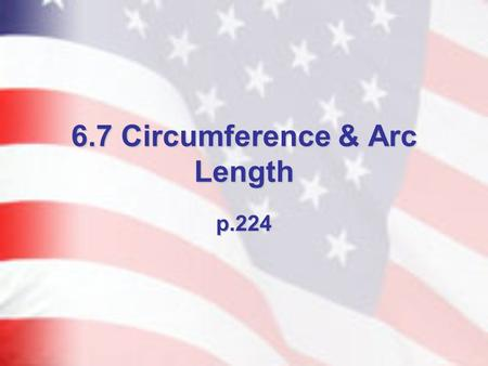 6.7 Circumference & Arc Length p.224. Circumference Defn. – the distance around a circle. Thm. 6.19 – Circumference of a Circle – C = 2r or C = d *