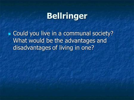 Bellringer Could you live in a communal society? What would be the advantages and disadvantages of living in one? Could you live in a communal society?