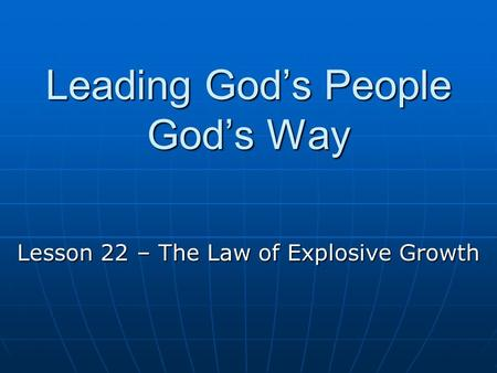 Leading God's People God's Way Lesson 22 – The Law of Explosive Growth.