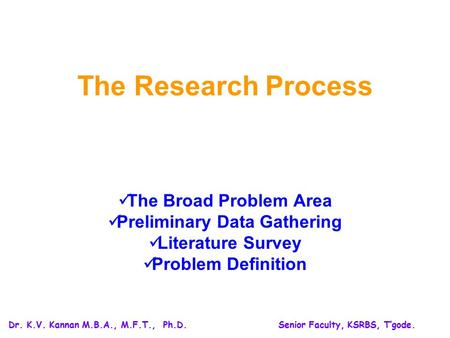 The Research Process The Broad Problem Area Preliminary Data Gathering Literature Survey Problem Definition Dr. K.V. Kannan M.B.A., M.F.T., Ph.D.Senior.
