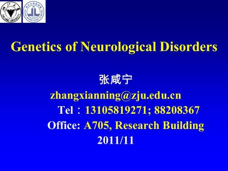 Genetics of Neurological Disorders 张咸宁 Tel : 13105819271; 88208367 Office: A705, Research Building 2011/11.