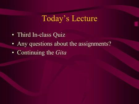 Today's Lecture Third In-class Quiz Any questions about the assignments? Continuing the Gita.