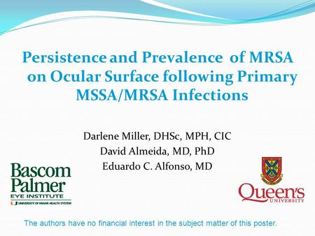 Persistence and Prevalence of MRSA on Ocular Surface following Primary MSSA/MRSA Infections Darlene Miller, DHSc, MPH, CIC David Almeida, MD, PhD Eduardo.