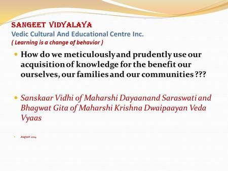 SANGEET VIDYALAYA Vedic Cultural And Educational Centre Inc. ( Learning is a change of behavior ) How do we meticulously and prudently use our acquisition.