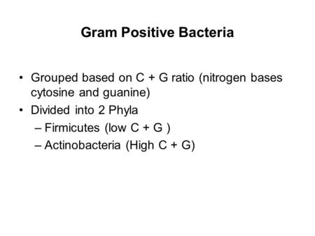 Gram Positive Bacteria Grouped based on C + G ratio (nitrogen bases cytosine and guanine) Divided into 2 Phyla –Firmicutes (low C + G ) –Actinobacteria.