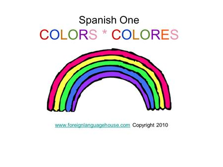 Spanish One COLORS * COLORES WWW www.foreignlanguagehouse.comwww.foreignlanguagehouse.com Copyright 2010.