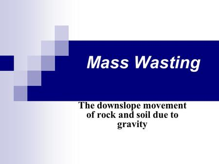 Mass Wasting The downslope movement of rock and soil due to gravity.