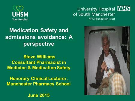 Medication Safety and admissions avoidance: A perspective Steve Williams Consultant Pharmacist in Medicine & Medication Safety Honorary Clinical Lecturer,